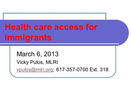 Health care access for immigrants March 6, 2013 Vicky Pulos, MLRI 617-357-0700 Ext. 318.