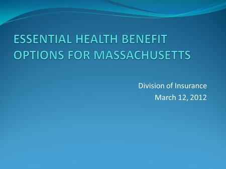 Division of Insurance March 12, 2012. Essential Health Benefits The set of services required to be offered as part of a comprehensive package of items.