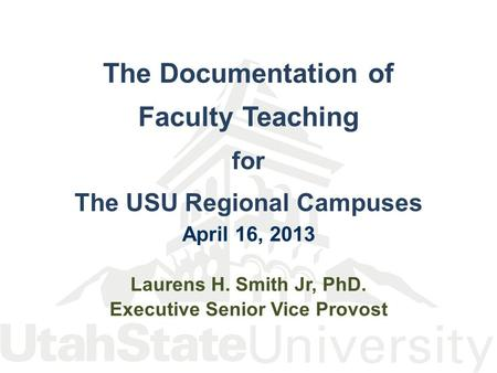 The Documentation of Faculty Teaching for The USU Regional Campuses April 16, 2013 Laurens H. Smith Jr, PhD. Executive Senior Vice Provost.