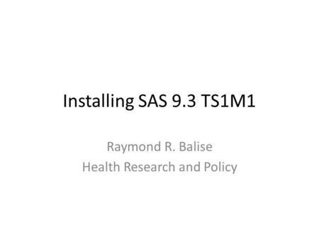 Installing SAS 9.3 TS1M1 Raymond R. Balise Health Research and Policy.