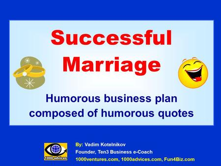 Successful Marriage Humorous business plan composed of humorous quotes By: Vadim Kotelnikov Founder, Ten3 Business e-Coach 1000ventures.com, 1000advices.com,