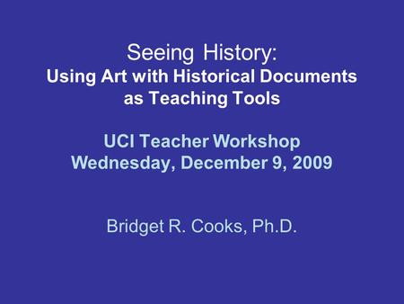 Seeing History: Using Art with Historical Documents as Teaching Tools UCI Teacher Workshop Wednesday, December 9, 2009 Bridget R. Cooks, Ph.D.