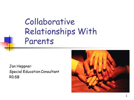 1 Collaborative Relationships With Parents Jan Heppner Special Education Consultant RDSB.