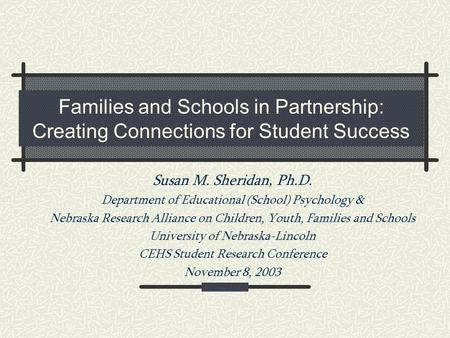 Families and Schools in Partnership: Creating Connections for Student Success Susan M. Sheridan, Ph.D. Department of Educational (School) Psychology &