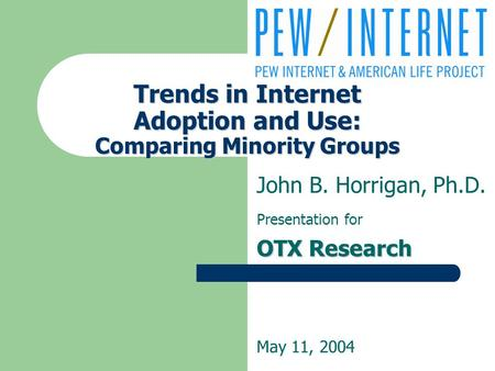 Trends in Internet Adoption and Use: Comparing Minority Groups John B. Horrigan, Ph.D. Presentation for OTX Research May 11, 2004.