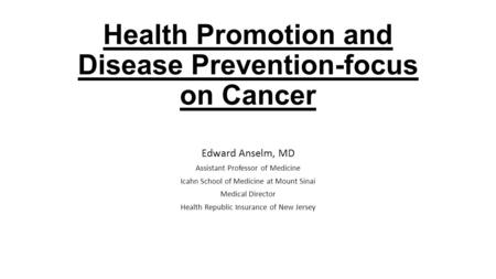 Health Promotion and Disease Prevention-focus on Cancer Edward Anselm, MD Assistant Professor of Medicine Icahn School of Medicine at Mount Sinai Medical.