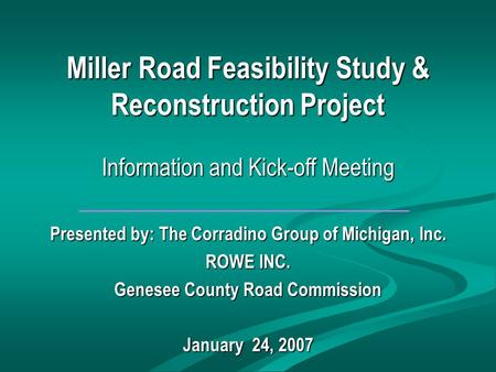 Miller Road Feasibility Study & Reconstruction Project Information and Kick-off Meeting Presented by: The Corradino Group of Michigan, Inc. ROWE INC. Genesee.