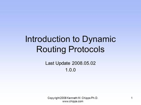 Introduction to Dynamic Routing Protocols Last Update 2008.05.02 1.0.0 1Copyright 2008 Kenneth M. Chipps Ph.D. www.chipps.com.
