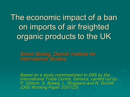 The economic impact of a ban on imports of air freighted organic products to the UK Simon Bolwig, Danish Institute for International Studies Based on a.