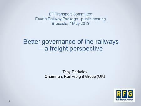 EP Transport Committee Fourth Railway Package - public hearing Brussels, 7 May 2013 Better governance of the railways – a freight perspective Tony Berkeley.