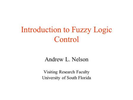 Introduction to Fuzzy Logic Control Andrew L. Nelson Visiting Research Faculty University of South Florida.