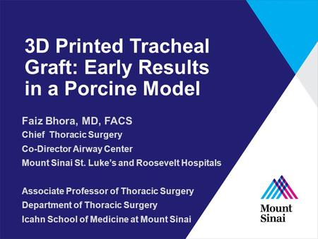 3D Printed Tracheal Graft: Early Results in a Porcine Model Faiz Bhora, MD, FACS Chief Thoracic Surgery Co-Director Airway Center Mount Sinai St. Luke's.