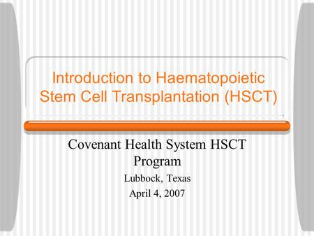 Introduction to Haematopoietic Stem Cell Transplantation (HSCT) Covenant Health System HSCT Program Lubbock, Texas April 4, 2007.
