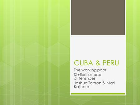 CUBA & PERU The working poor Similarities and differences Joshua Tabron & Mari Kajihara.