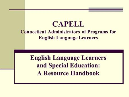CAPELL Connecticut Administrators of Programs for English Language Learners English Language Learners and Special Education: A Resource Handbook.