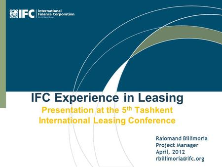 IFC Experience in Leasing Presentation at the 5 th Tashkent International Leasing Conference Raiomand Billimoria Project Manager April, 2012