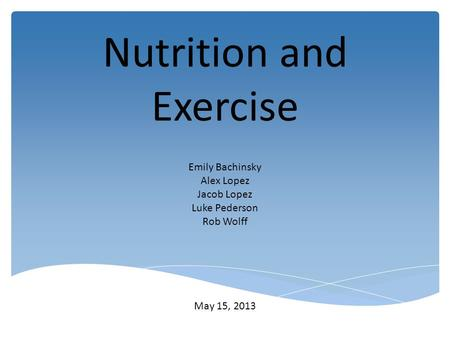 Nutrition and Exercise Emily Bachinsky Alex Lopez Jacob Lopez Luke Pederson Rob Wolff May 15, 2013.