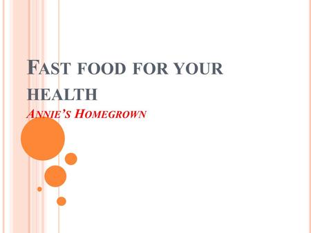 F AST FOOD FOR YOUR HEALTH A NNIE ' S H OMEGROWN.