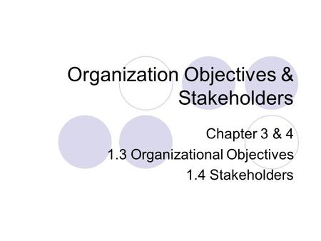 Organization Objectives & Stakeholders Chapter 3 & 4 1.3 Organizational Objectives 1.4 Stakeholders.