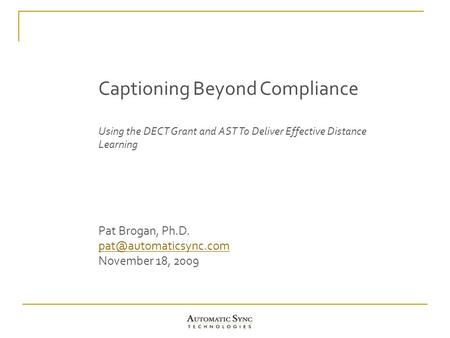 Captioning Beyond Compliance Using the DECT Grant and AST To Deliver Effective Distance Learning Pat Brogan, Ph.D. November 18, 2009.