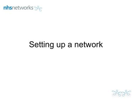 Setting up a network. To start Go to www.networks.nhs.ukwww.networks.nhs.uk Register with NHS Networks and log in Look at some of our networks for ideas.