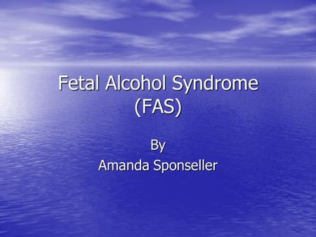 Fetal Alcohol Syndrome (FAS) By Amanda Sponseller.