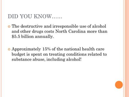 DID YOU KNOW…… The destructive and irresponsible use of alcohol and other drugs costs North Carolina more than $5.5 billion annually. Approximately 15%