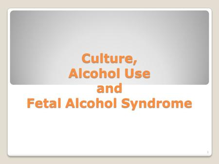 Culture, Alcohol Use and Fetal Alcohol Syndrome 1.