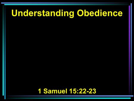 Understanding Obedience 1 Samuel 15:22-23. 22 Then Samuel said: Has the LORD as great delight in burnt offerings and sacrifices, As in obeying the voice.