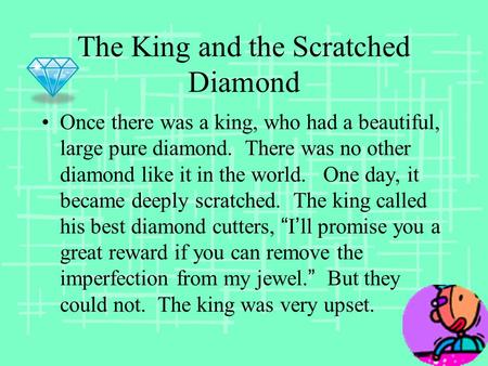 The King and the Scratched Diamond Once there was a king, who had a beautiful, large pure diamond. There was no other diamond like it in the world. One.