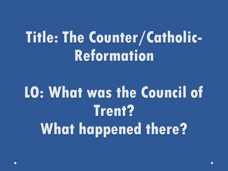 Title: The Counter/Catholic- Reformation LO: What was the Council of Trent? What happened there?