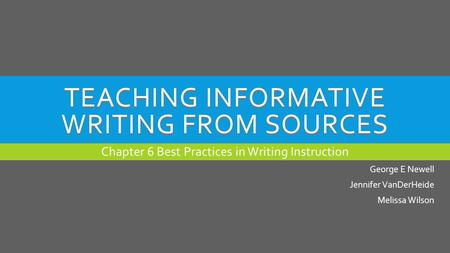 TEACHING INFORMATIVE WRITING FROM SOURCES Chapter 6 Best Practices in Writing Instruction George E Newell Jennifer VanDerHeide Melissa Wilson.