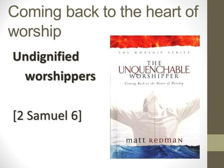 Coming back to the heart of worship Undignified worshippers worshippers [2 Samuel 6]