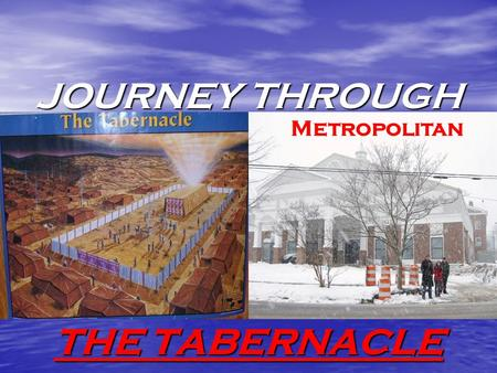 "JOURNEY THROUGH THE TABERNACLE Metropolitan Journey Through ""The Tabernacle"" TO GET THE MOST OUT OF THIS ""JOURNEY"" ""U"" MUST BE SPIRITUALLY PREPARED."