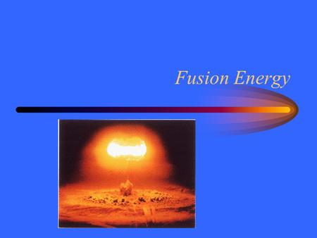 Fusion Energy. Source of Energy Before 1940 the Sun's energy was a mystery.  Chemical reactions:  Gravitational energy:  Nuclear forces: The Sun is.