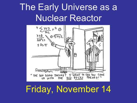 The Early Universe as a Nuclear Reactor Friday, November 14.