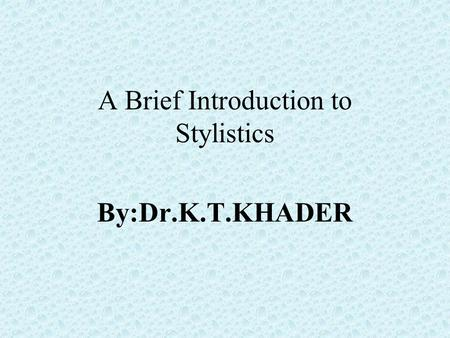 A Brief Introduction to Stylistics By:Dr.K.T.KHADER.
