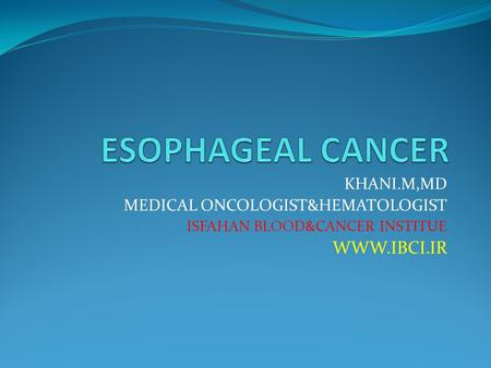 KHANI.M,MD MEDICAL ONCOLOGIST&HEMATOLOGIST ISFAHAN BLOOD&CANCER INSTITUE WWW.IBCI.IR.