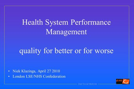 Dept Social Medicine Health System Performance Management quality for better or for worse Niek Klazinga, April 27 2010 London LSE/NHS Confederation.