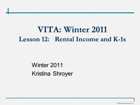 © Kristina Shroyer 2011 VITA: Winter 2011 Lesson 12: Rental Income and K-1s Winter 2011 Kristina Shroyer.