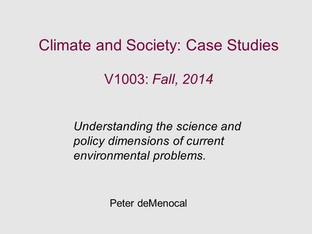 Climate and Society: Case Studies V1003: Fall, 2014 Understanding the science and policy dimensions of current environmental problems. Peter deMenocal.