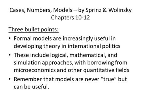Cases, Numbers, Models – by Sprinz & Wolinsky Chapters 10-12 Three bullet points: Formal models are increasingly useful in developing theory in international.
