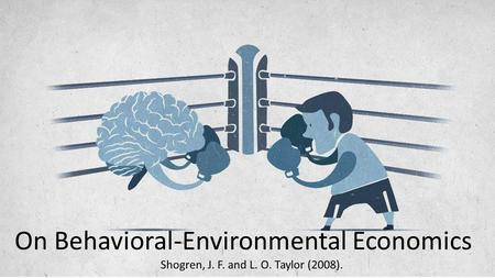 On Behavioral-Environmental Economics Shogren, J. F. and L. O. Taylor (2008).