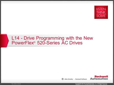 Copyright © 2013 Rockwell Automation, Inc. All Rights Reserved.Rev 5058-CO900D L14 - Drive Programming with the New PowerFlex ® 520-Series AC Drives.