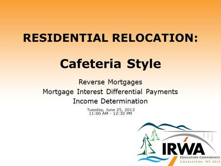 RESIDENTIAL RELOCATION: Cafeteria Style Reverse Mortgages Mortgage Interest Differential Payments Income Determination Tuesday, June 25, 2013 11:00 AM.