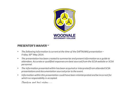 PRESENTER'S WAIVER ~ The following information is current at the time of the DATTA(WA) presentation – Friday 30 th May 2014. The presentation has been.