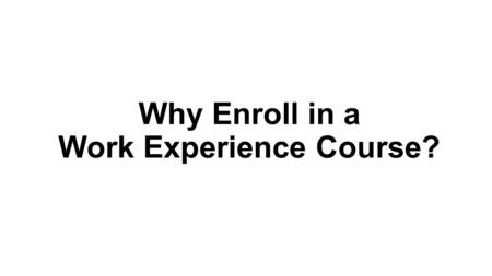Why Enroll in a Work Experience Course?. Benefits to enrolling in Work Experience Improve your effectiveness in the workplace Learn the skills that will.