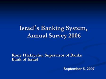 Israel ' s Banking System, Annual Survey 2006 Rony Hizkiyahu, Supervisor of Banks Bank of Israel September 5, 2007.