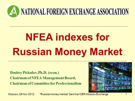 Moscow, 26 Nov 2012Russian money market Seminar CBR-Moscow Exchange1 NFEA indexes for Russian Money Market Dmitry Piskulov, Ph.D. (econ.) Chairman of.