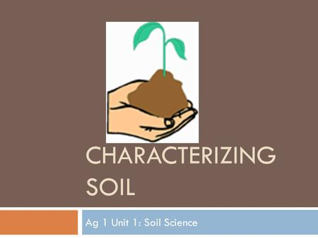 CHARACTERIZING SOIL Ag 1 Unit 1: Soil Science. Objectives  Outline the processes involved in soil formation  Describe a mature soil profile  Discuss.